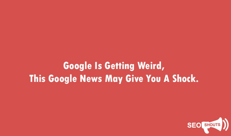 Google Is Getting Weird, This Google News May Give You A Shock 1