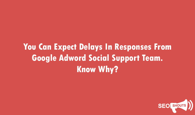 You Can Expect Delays In Responses From Google Adword Social Support Team. Know Why? 1